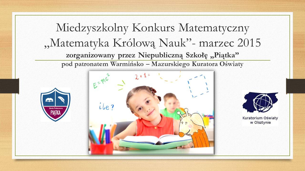 """Miedzyszkolny Konkurs Matematyczny """"Matematyka Królową Nauk""""- marzec 2015 zorganizowany przez Niepubliczną Szkołę """"Piątka"""" pod patronatem Warmińsko –"""