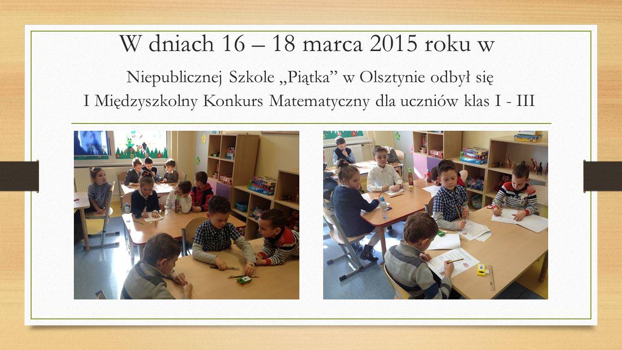 """W dniach 16 – 18 marca 2015 roku w Niepublicznej Szkole """"Piątka"""" w Olsztynie odbył się I Międzyszkolny Konkurs Matematyczny dla uczniów klas I - III"""