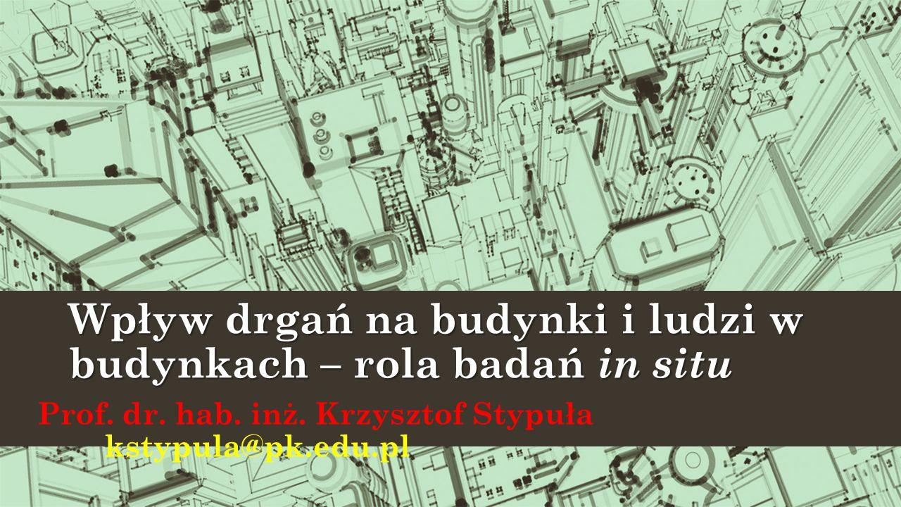 Wpływ drgań na budynki i ludzi w budynkach – rola badań in situ Prof. dr. hab. inż. Krzysztof Stypuła kstypula@pk.edu.pl