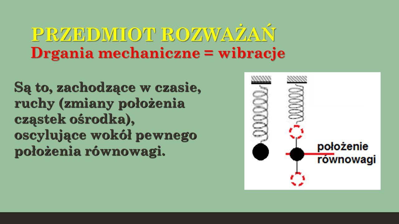 PRZEDMIOT ROZWAŻAŃ Drgania mechaniczne = wibracje Są to, zachodzące w czasie, ruchy (zmiany położenia cząstek ośrodka), oscylujące wokół pewnego położ