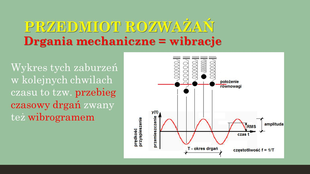 PRZEDMIOT ROZWAŻAŃ Drgania mechaniczne = wibracje Wykres tych zaburzeń w kolejnych chwilach czasu to tzw. przebieg czasowy drgań zwany też wibrogramem