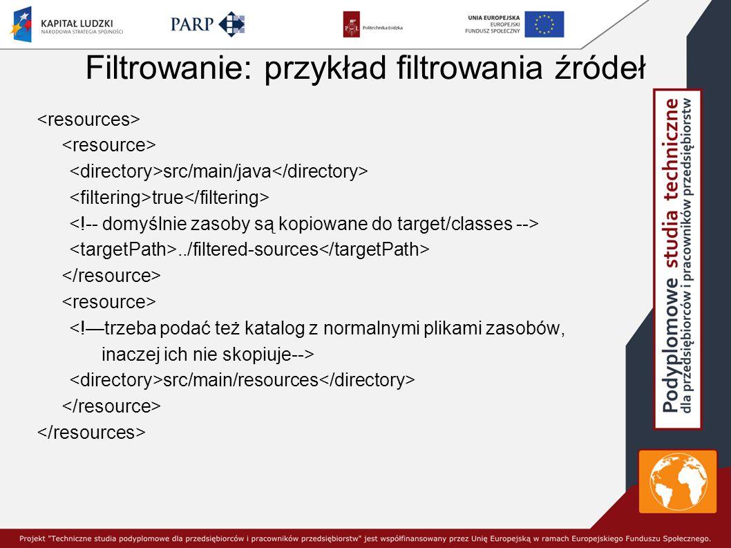 Filtrowanie: przykład filtrowania źródeł src/main/java true../filtered-sources <!—trzeba podać też katalog z normalnymi plikami zasobów, inaczej ich nie skopiuje--> src/main/resources