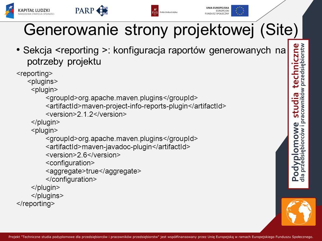 Generowanie strony projektowej (Site) Sekcja : konfiguracja raportów generowanych na potrzeby projektu org.apache.maven.plugins maven-project-info-reports-plugin 2.1.2 org.apache.maven.plugins maven-javadoc-plugin 2.6 true