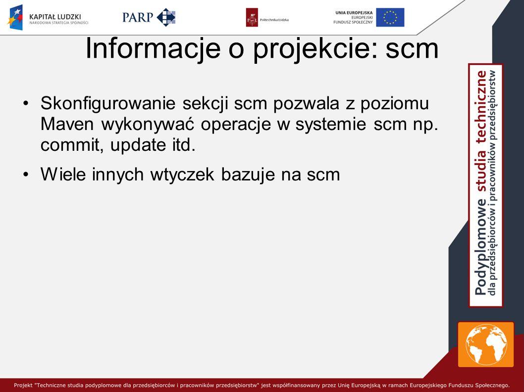 Informacje o projekcie: scm Skonfigurowanie sekcji scm pozwala z poziomu Maven wykonywać operacje w systemie scm np.