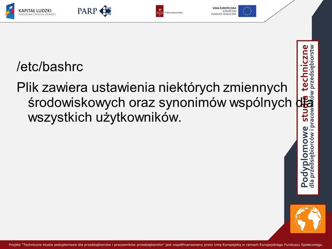 /etc/bashrc Plik zawiera ustawienia niektórych zmiennych środowiskowych oraz synonimów wspólnych dla wszystkich użytkowników.