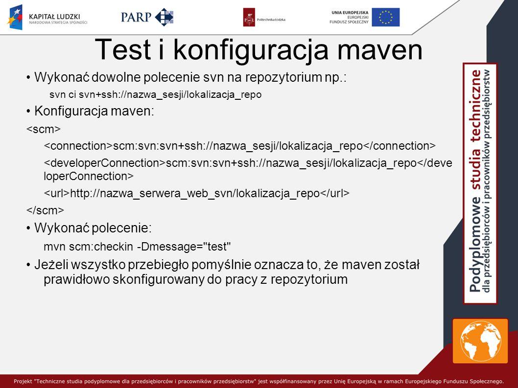 Test i konfiguracja maven Wykonać dowolne polecenie svn na repozytorium np.: svn ci svn+ssh://nazwa_sesji/lokalizacja_repo Konfiguracja maven: scm:svn:svn+ssh://nazwa_sesji/lokalizacja_repo http://nazwa_serwera_web_svn/lokalizacja_repo Wykonać polecenie: mvn scm:checkin -Dmessage= test Jeżeli wszystko przebiegło pomyślnie oznacza to, że maven został prawidłowo skonfigurowany do pracy z repozytorium