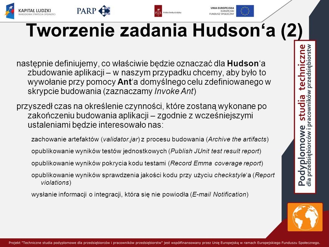 Tworzenie zadania Hudson'a (2) następnie definiujemy, co właściwie będzie oznaczać dla Hudson'a zbudowanie aplikacji – w naszym przypadku chcemy, aby było to wywołanie przy pomocy Ant'a domyślnego celu zdefiniowanego w skrypcie budowania (zaznaczamy Invoke Ant) przyszedł czas na określenie czynności, które zostaną wykonane po zakończeniu budowania aplikacji – zgodnie z wcześniejszymi ustaleniami będzie interesowało nas: zachowanie artefaktów (validator.jar) z procesu budowania (Archive the artifacts) opublikowanie wyników testów jednostkowych (Publish JUnit test result report) opublikowanie wyników pokrycia kodu testami (Record Emma coverage report) opublikowanie wyników sprawdzenia jakości kodu przy użyciu checkstyle'a (Report violations) wysłanie informacji o integracji, która się nie powiodła (E-mail Notification)