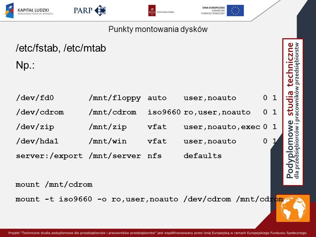 Punkty montowania dysków /etc/fstab, /etc/mtab Np.: /dev/fd0/mnt/floppyautouser,noauto0 1 /dev/cdrom/mnt/cdromiso9660ro,user,noauto0 1 /dev/zip/mnt/zipvfatuser,noauto,exec0 1 /dev/hda1/mnt/winvfatuser,noauto0 1 server:/export/mnt/servernfsdefaults mount /mnt/cdrom mount -t iso9660 -o ro,user,noauto /dev/cdrom /mnt/cdrom