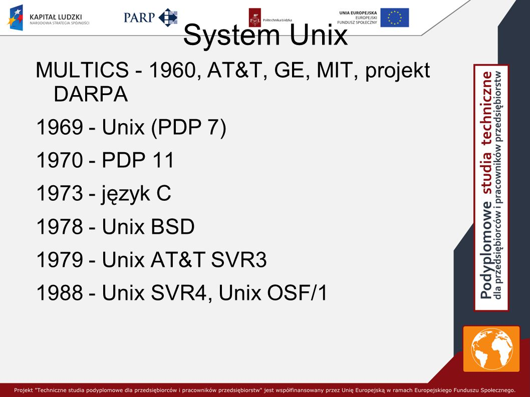 System Unix MULTICS - 1960, AT&T, GE, MIT, projekt DARPA 1969 - Unix (PDP 7) 1970 - PDP 11 1973 - język C 1978 - Unix BSD 1979 - Unix AT&T SVR3 1988 - Unix SVR4, Unix OSF/1