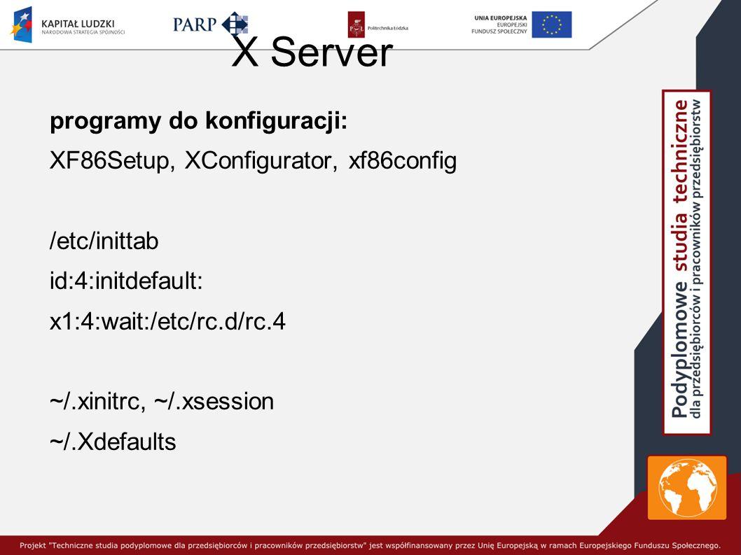 X Server programy do konfiguracji: XF86Setup, XConfigurator, xf86config /etc/inittab id:4:initdefault: x1:4:wait:/etc/rc.d/rc.4 ~/.xinitrc, ~/.xsession ~/.Xdefaults