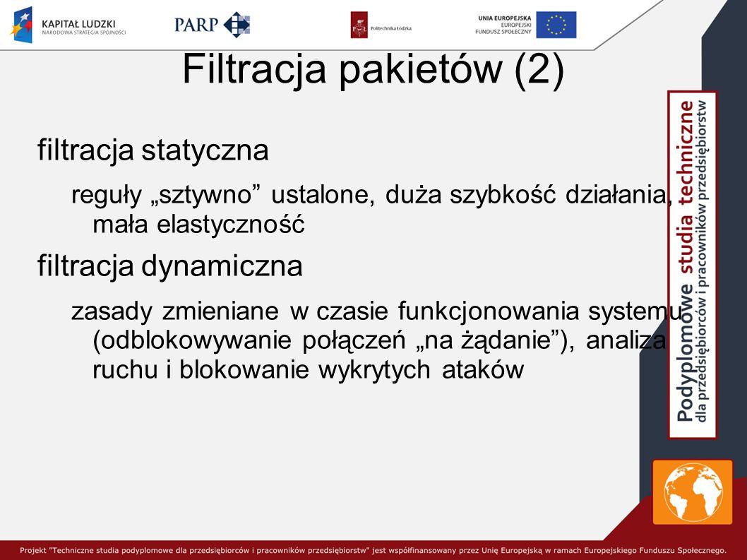 """Filtracja pakietów (2) filtracja statyczna reguły """"sztywno ustalone, duża szybkość działania, mała elastyczność filtracja dynamiczna zasady zmieniane w czasie funkcjonowania systemu (odblokowywanie połączeń """"na żądanie ), analiza ruchu i blokowanie wykrytych ataków"""