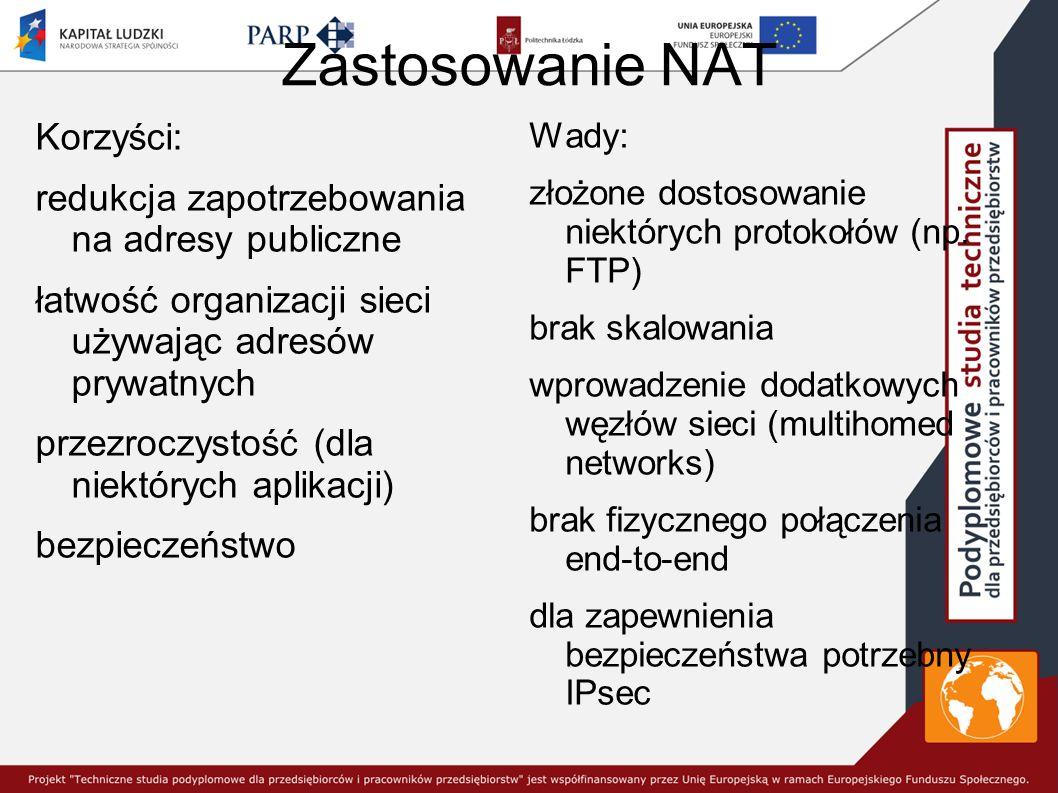 Zastosowanie NAT Korzyści: redukcja zapotrzebowania na adresy publiczne łatwość organizacji sieci używając adresów prywatnych przezroczystość (dla niektórych aplikacji) bezpieczeństwo Wady: złożone dostosowanie niektórych protokołów (np.