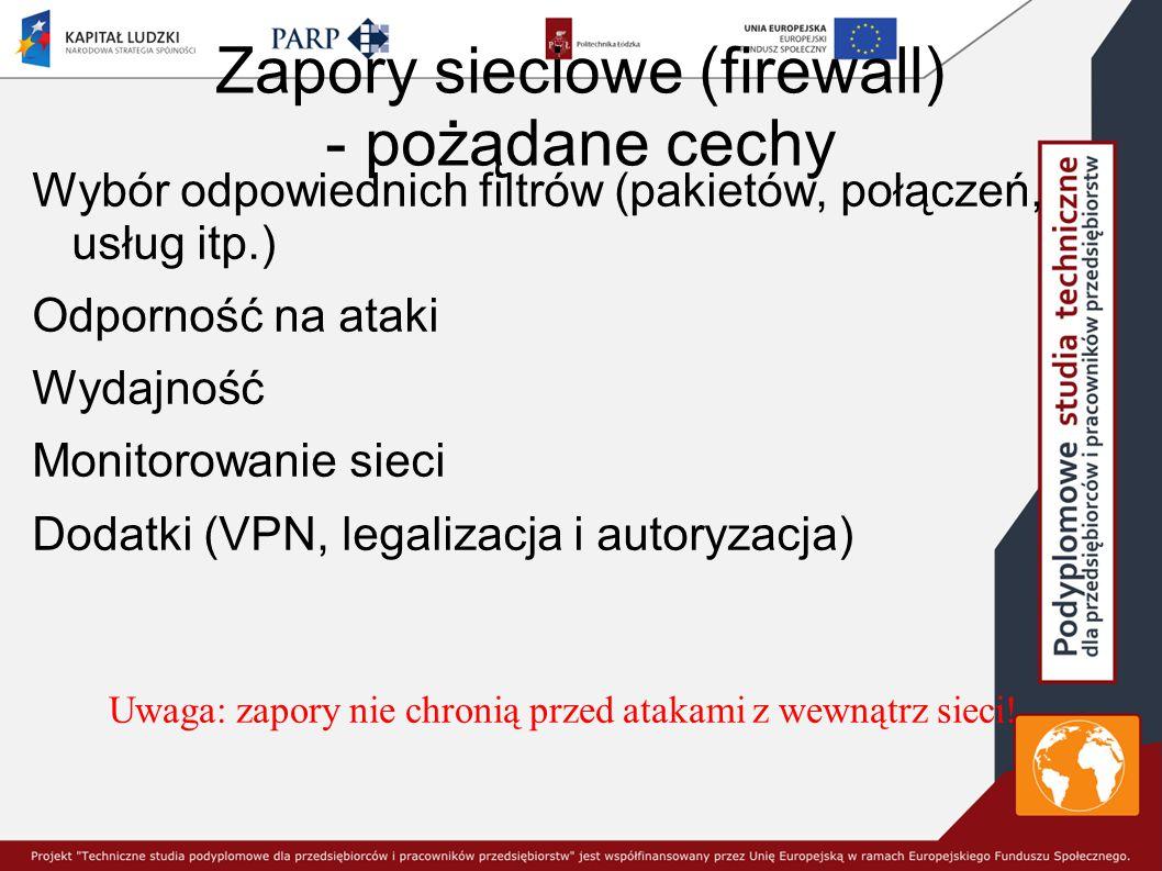 Zapory sieciowe (firewall) - pożądane cechy Wybór odpowiednich filtrów (pakietów, połączeń, usług itp.) Odporność na ataki Wydajność Monitorowanie sieci Dodatki (VPN, legalizacja i autoryzacja) Uwaga: zapory nie chronią przed atakami z wewnątrz sieci!