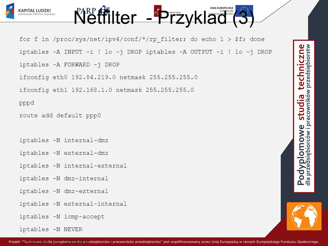 Netfilter - Przyklad (3) for f in /proc/sys/net/ipv4/conf/*/rp_filter; do echo 1 > $f; done iptables -A INPUT -i ! lo -j DROP iptables -A OUTPUT -i !