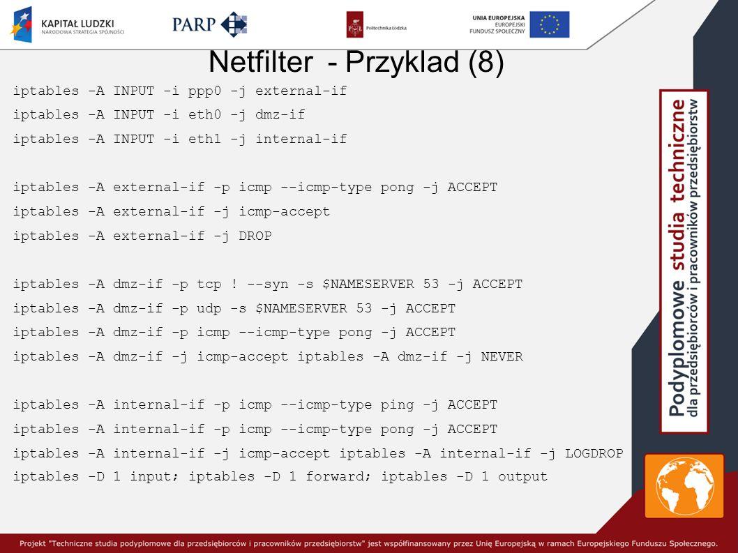 Netfilter - Przyklad (8) iptables -A INPUT -i ppp0 -j external-if iptables -A INPUT -i eth0 -j dmz-if iptables -A INPUT -i eth1 -j internal-if iptables -A external-if -p icmp --icmp-type pong -j ACCEPT iptables -A external-if -j icmp-accept iptables -A external-if -j DROP iptables -A dmz-if -p tcp .