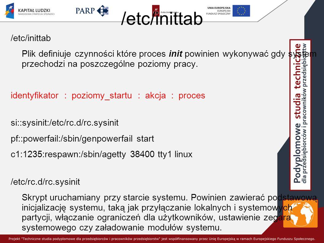 /etc/inittab Plik definiuje czynności które proces init powinien wykonywać gdy system przechodzi na poszczególne poziomy pracy.