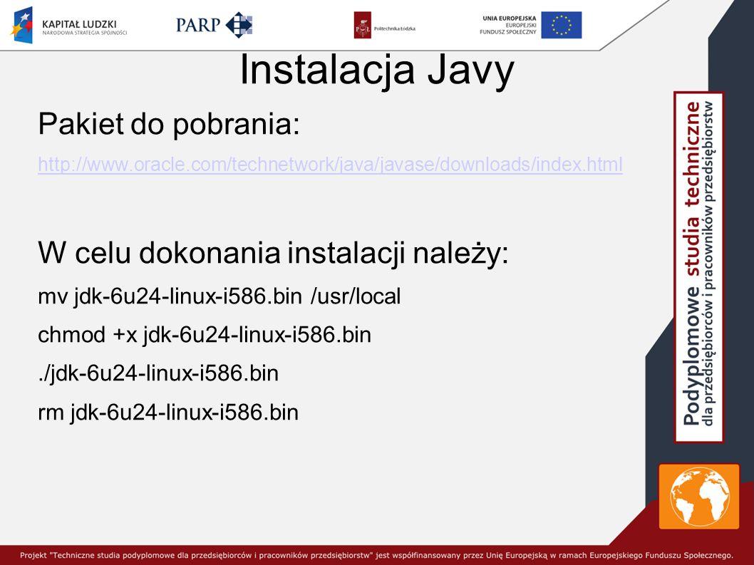 Instalacja Javy Pakiet do pobrania: http://www.oracle.com/technetwork/java/javase/downloads/index.html W celu dokonania instalacji należy: mv jdk-6u24-linux-i586.bin /usr/local chmod +x jdk-6u24-linux-i586.bin./jdk-6u24-linux-i586.bin rm jdk-6u24-linux-i586.bin