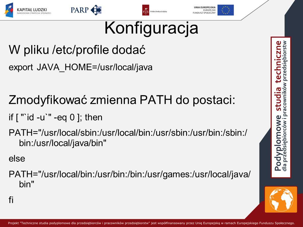 Konfiguracja W pliku /etc/profile dodać export JAVA_HOME=/usr/local/java Zmodyfikować zmienna PATH do postaci: if [ `id -u` -eq 0 ]; then PATH= /usr/local/sbin:/usr/local/bin:/usr/sbin:/usr/bin:/sbin:/ bin:/usr/local/java/bin else PATH= /usr/local/bin:/usr/bin:/bin:/usr/games:/usr/local/java/ bin fi