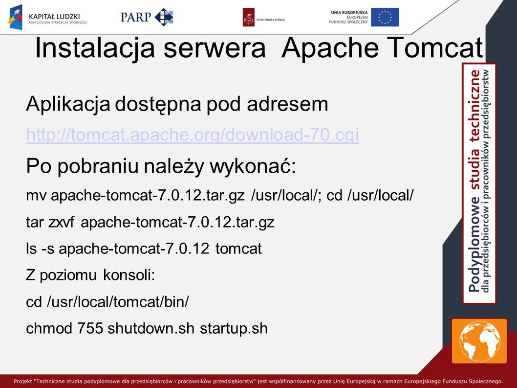 Instalacja serwera Apache Tomcat Aplikacja dostępna pod adresem http://tomcat.apache.org/download-70.cgi Po pobraniu należy wykonać: mv apache-tomcat-7.0.12.tar.gz /usr/local/; cd /usr/local/ tar zxvf apache-tomcat-7.0.12.tar.gz ls -s apache-tomcat-7.0.12 tomcat Z poziomu konsoli: cd /usr/local/tomcat/bin/ chmod 755 shutdown.sh startup.sh