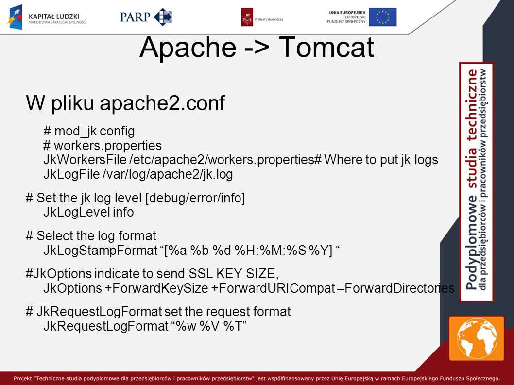 Apache -> Tomcat W pliku apache2.conf # mod_jk config # workers.properties JkWorkersFile /etc/apache2/workers.properties# Where to put jk logs JkLogFile /var/log/apache2/jk.log # Set the jk log level [debug/error/info] JkLogLevel info # Select the log format JkLogStampFormat [%a %b %d %H:%M:%S %Y] #JkOptions indicate to send SSL KEY SIZE, JkOptions +ForwardKeySize +ForwardURICompat –ForwardDirectories # JkRequestLogFormat set the request format JkRequestLogFormat %w %V %T