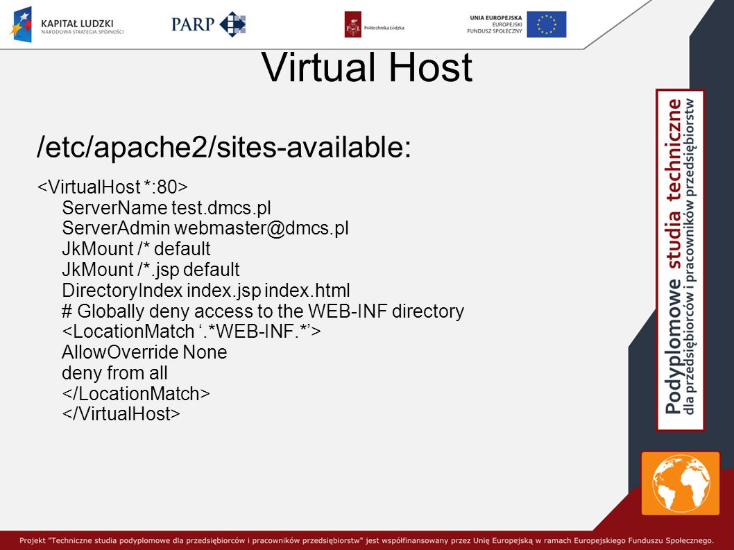 Virtual Host /etc/apache2/sites-available: ServerName test.dmcs.pl ServerAdmin webmaster@dmcs.pl JkMount /* default JkMount /*.jsp default DirectoryIndex index.jsp index.html # Globally deny access to the WEB-INF directory AllowOverride None deny from all