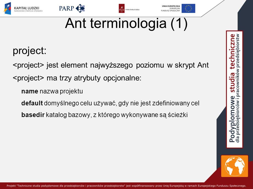 Ant terminologia (1) project: jest element najwyższego poziomu w skrypt Ant ma trzy atrybuty opcjonalne: name nazwa projektu default domyślnego celu używać, gdy nie jest zdefiniowany cel basedir katalog bazowy, z którego wykonywane są ścieżki