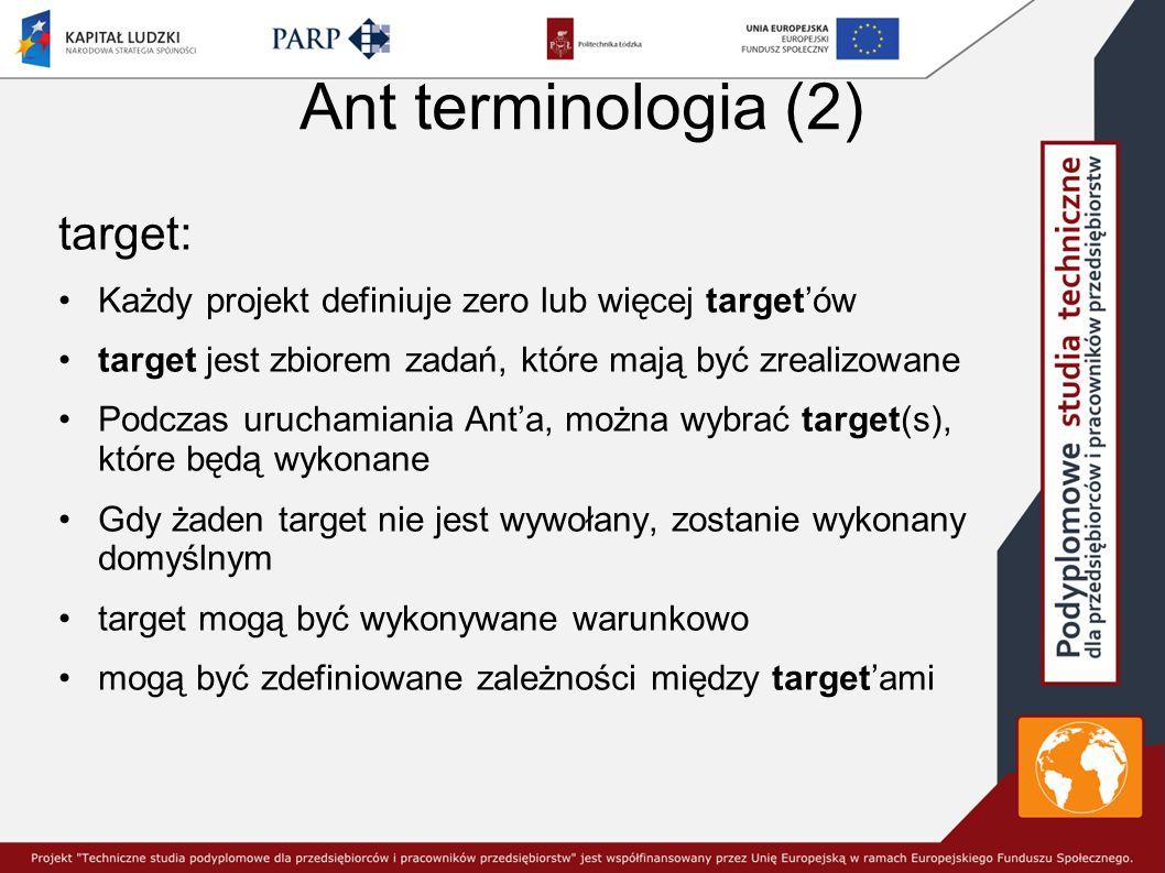 Ant terminologia (2) target: Każdy projekt definiuje zero lub więcej target'ów target jest zbiorem zadań, które mają być zrealizowane Podczas uruchamiania Ant'a, można wybrać target(s), które będą wykonane Gdy żaden target nie jest wywołany, zostanie wykonany domyślnym target mogą być wykonywane warunkowo mogą być zdefiniowane zależności między target'ami
