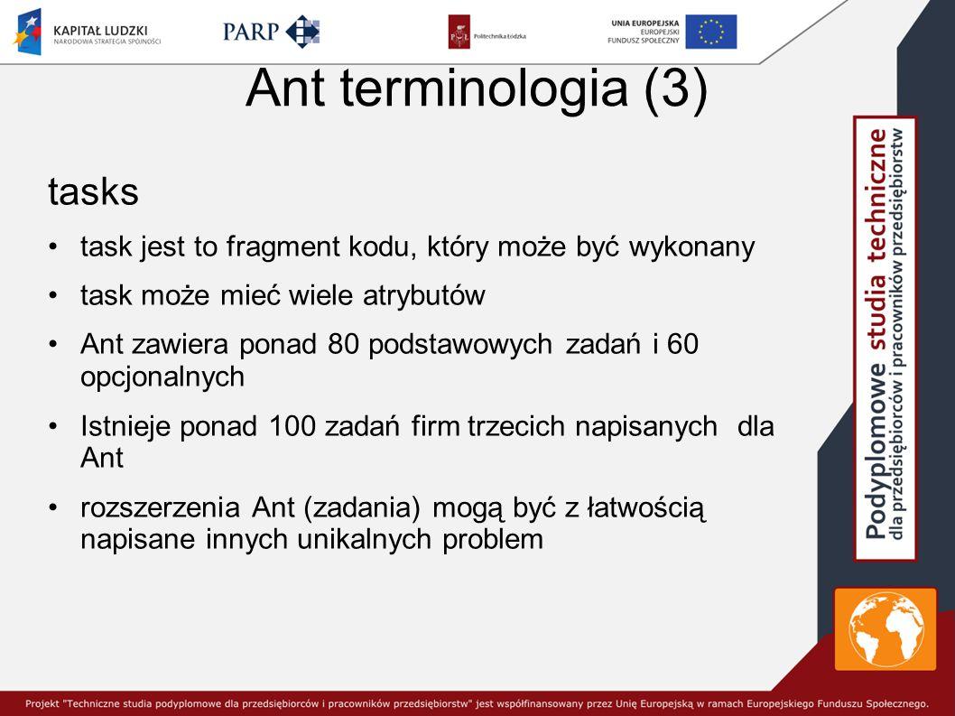 Ant terminologia (3) tasks task jest to fragment kodu, który może być wykonany task może mieć wiele atrybutów Ant zawiera ponad 80 podstawowych zadań i 60 opcjonalnych Istnieje ponad 100 zadań firm trzecich napisanych dla Ant rozszerzenia Ant (zadania) mogą być z łatwością napisane innych unikalnych problem