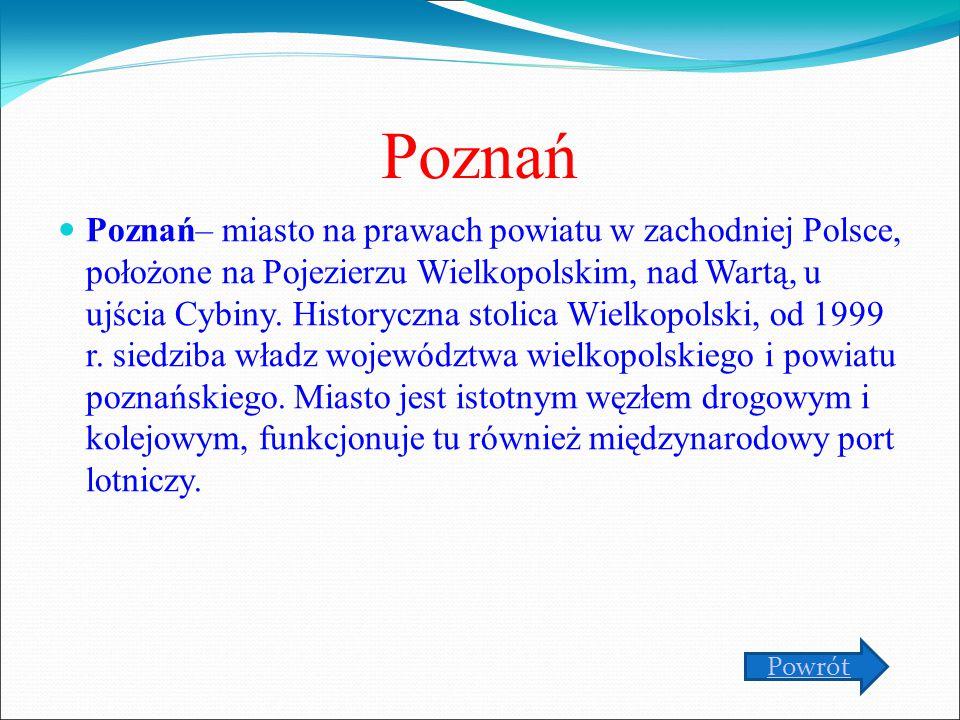 Poznań Poznań– miasto na prawach powiatu w zachodniej Polsce, położone na Pojezierzu Wielkopolskim, nad Wartą, u ujścia Cybiny. Historyczna stolica Wi