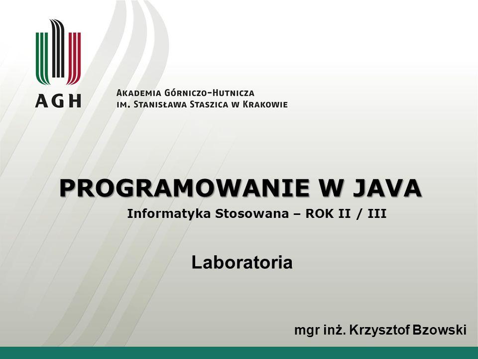 PROGRAMOWANIE W JAVA Informatyka Stosowana – ROK II / III Laboratoria mgr inż. Krzysztof Bzowski