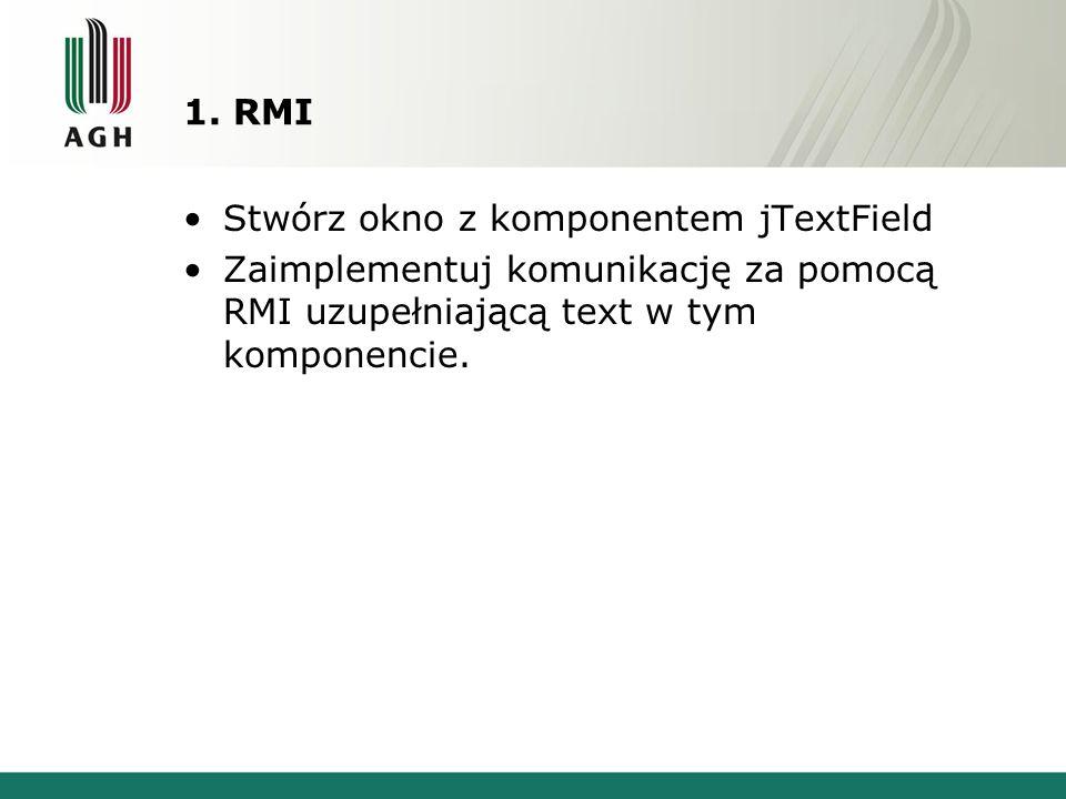 1. RMI Stwórz okno z komponentem jTextField Zaimplementuj komunikację za pomocą RMI uzupełniającą text w tym komponencie.
