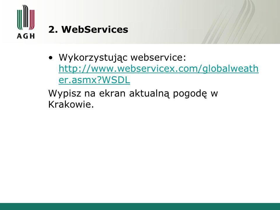 2. WebServices Wykorzystując webservice: http://www.webservicex.com/globalweath er.asmx?WSDL http://www.webservicex.com/globalweath er.asmx?WSDL Wypis