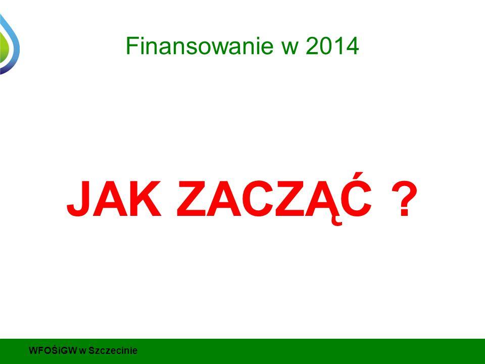 Finansowanie w 2014 JAK ZACZĄĆ WFOŚiGW w Szczecinie