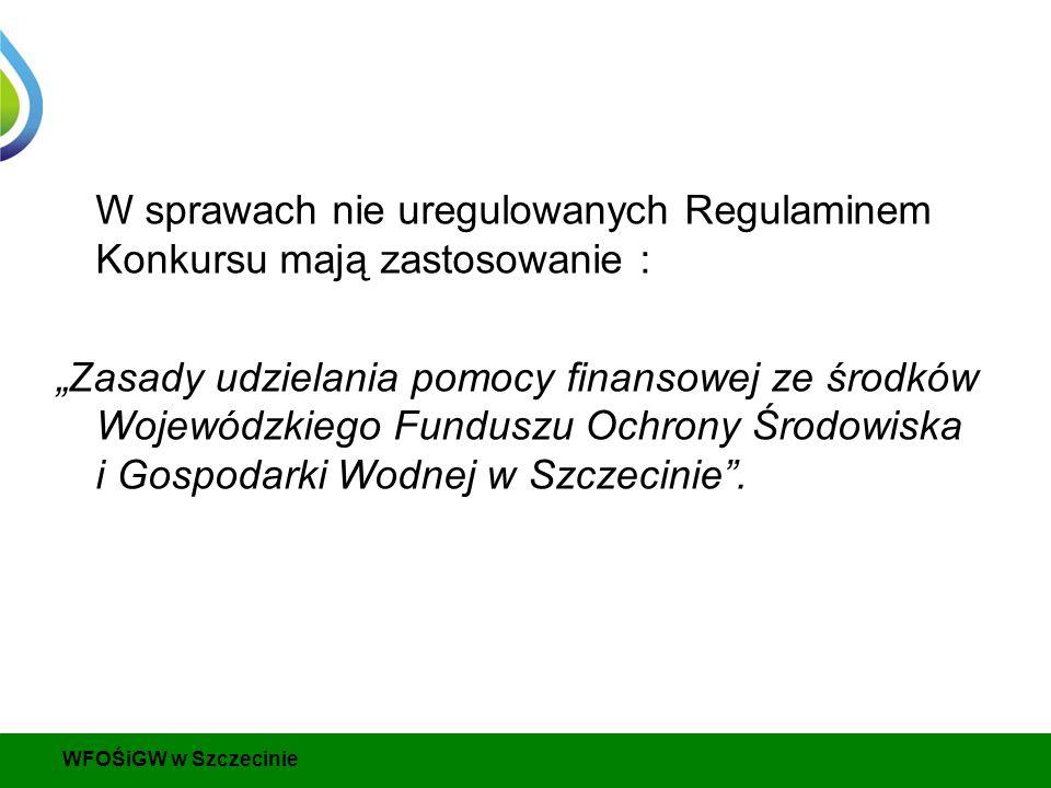 """W sprawach nie uregulowanych Regulaminem Konkursu mają zastosowanie : """"Zasady udzielania pomocy finansowej ze środków Wojewódzkiego Funduszu Ochrony Środowiska i Gospodarki Wodnej w Szczecinie ."""