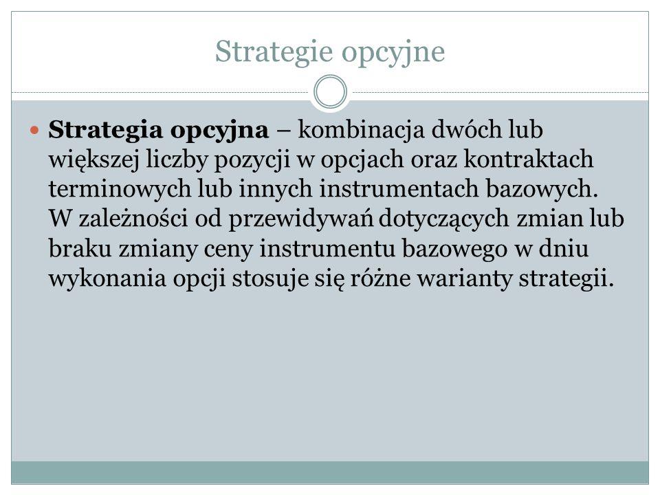 Strategie opcyjne Strategia opcyjna – kombinacja dwóch lub większej liczby pozycji w opcjach oraz kontraktach terminowych lub innych instrumentach baz