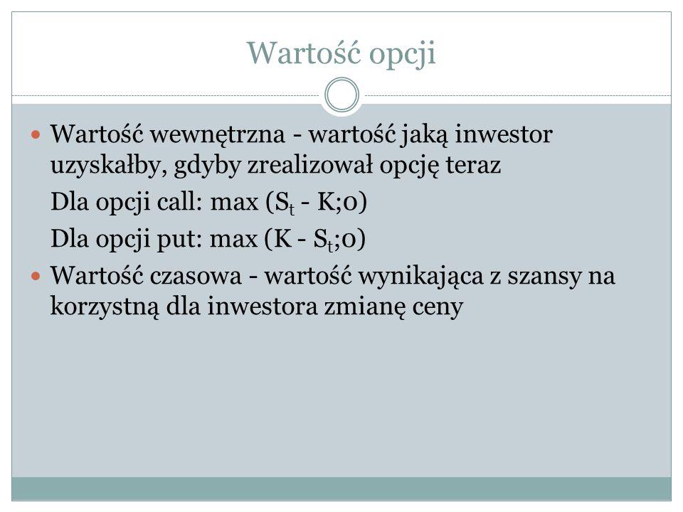 Wartość opcji Wartość wewnętrzna - wartość jaką inwestor uzyskałby, gdyby zrealizował opcję teraz Dla opcji call: max (S t - K;0) Dla opcji put: max (