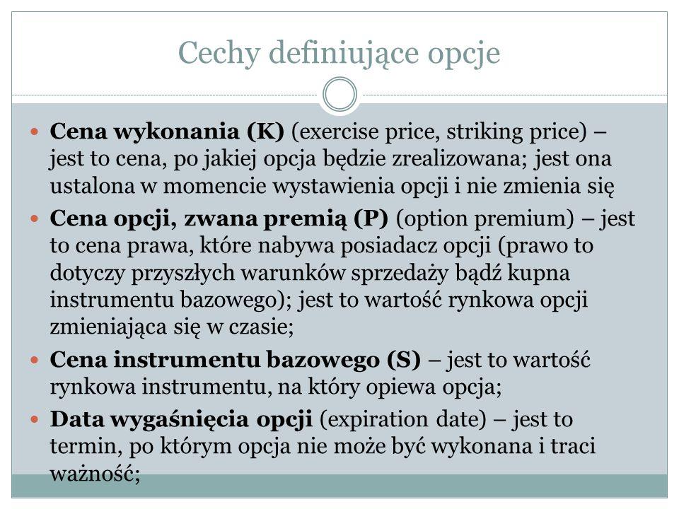 Cechy definiujące opcje Cena wykonania (K) (exercise price, striking price) – jest to cena, po jakiej opcja będzie zrealizowana; jest ona ustalona w m