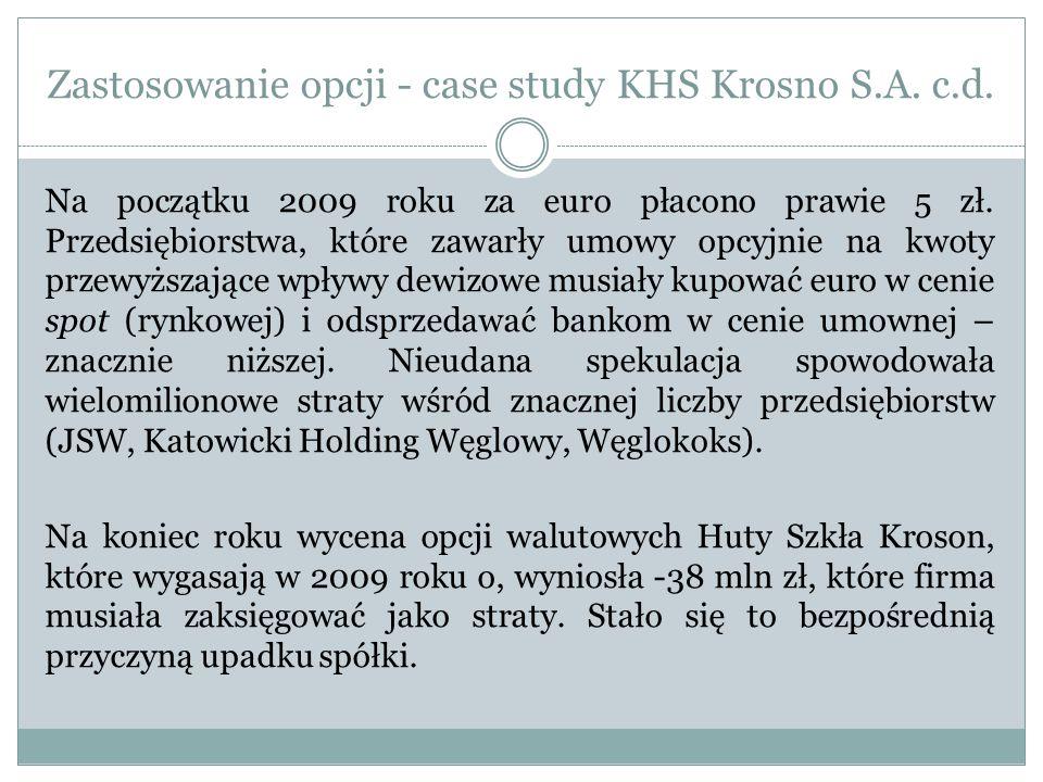 Zastosowanie opcji - case study KHS Krosno S.A. c.d. Na początku 2009 roku za euro płacono prawie 5 zł. Przedsiębiorstwa, które zawarły umowy opcyjnie