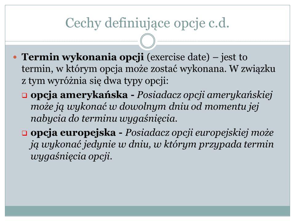 Cechy definiujące opcje c.d. Termin wykonania opcji (exercise date) – jest to termin, w którym opcja może zostać wykonana. W związku z tym wyróżnia si