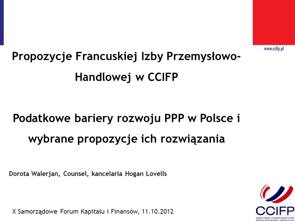 Propozycje Francuskiej Izby Przemysłowo- Handlowej w CCIFP Podatkowe bariery rozwoju PPP w Polsce i wybrane propozycje ich rozwiązania X Samorządowe Forum Kapitału i Finansów, 11.10.2012 Dorota Walerjan, Counsel, kancelaria Hogan Lovells