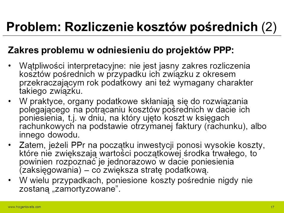www.hoganlovells.com Problem: Rozliczenie kosztów pośrednich (2) Zakres problemu w odniesieniu do projektów PPP: Wątpliwości interpretacyjne: nie jest jasny zakres rozliczenia kosztów pośrednich w przypadku ich związku z okresem przekraczającym rok podatkowy ani też wymagany charakter takiego związku.