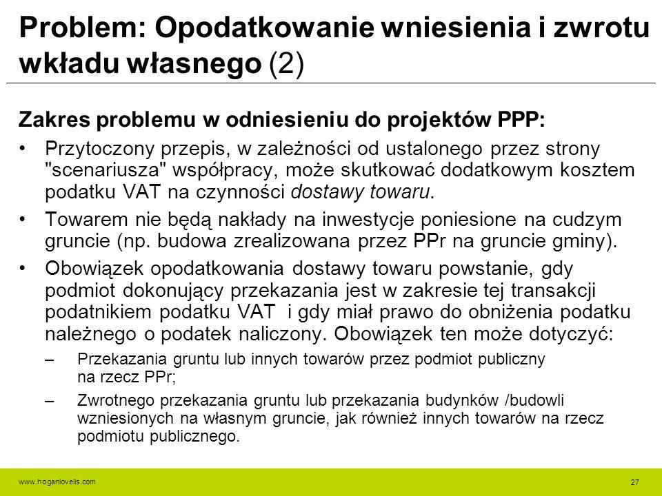 www.hoganlovells.com Problem: Opodatkowanie wniesienia i zwrotu wkładu własnego (2) Zakres problemu w odniesieniu do projektów PPP: Przytoczony przepis, w zależności od ustalonego przez strony scenariusza współpracy, może skutkować dodatkowym kosztem podatku VAT na czynności dostawy towaru.