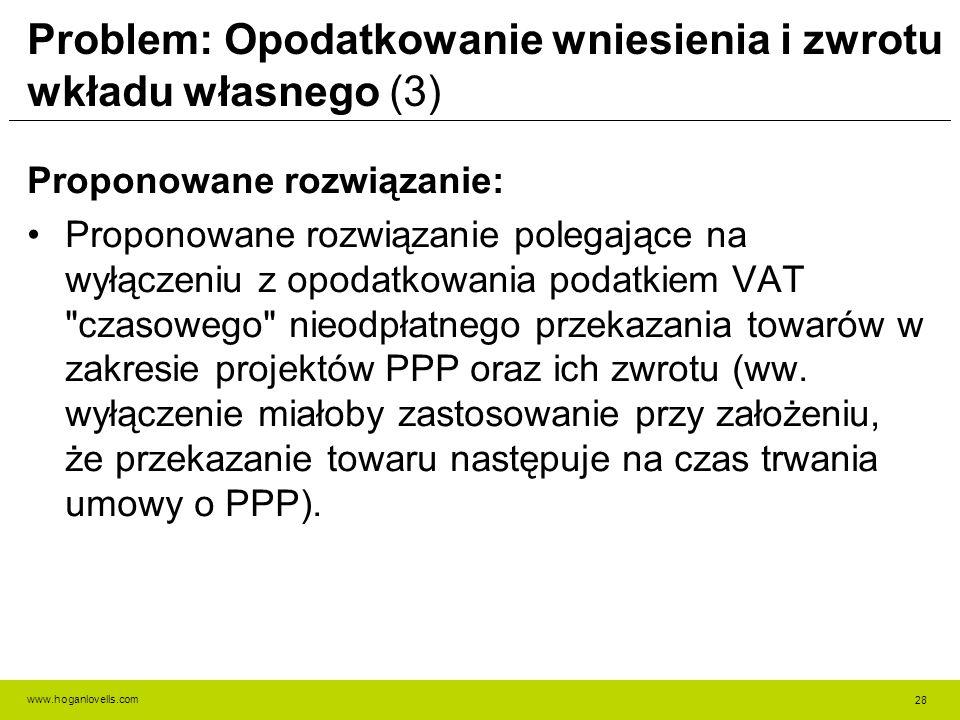 www.hoganlovells.com Problem: Opodatkowanie wniesienia i zwrotu wkładu własnego (3) Proponowane rozwiązanie: Proponowane rozwiązanie polegające na wyłączeniu z opodatkowania podatkiem VAT czasowego nieodpłatnego przekazania towarów w zakresie projektów PPP oraz ich zwrotu (ww.