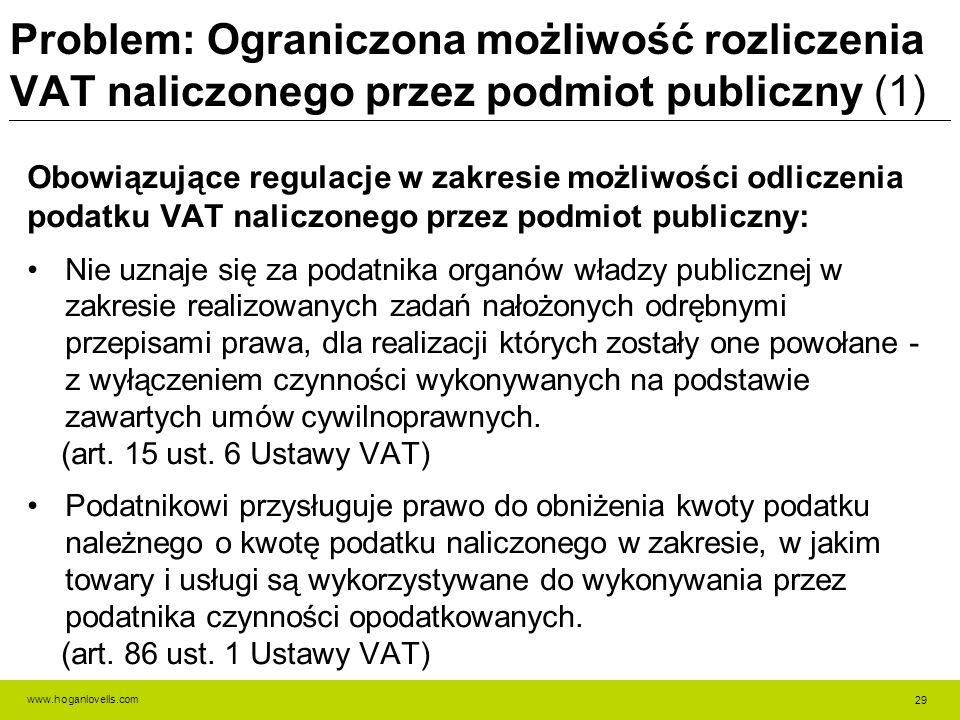 www.hoganlovells.com Problem: Ograniczona możliwość rozliczenia VAT naliczonego przez podmiot publiczny (1) Obowiązujące regulacje w zakresie możliwości odliczenia podatku VAT naliczonego przez podmiot publiczny: Nie uznaje się za podatnika organów władzy publicznej w zakresie realizowanych zadań nałożonych odrębnymi przepisami prawa, dla realizacji których zostały one powołane - z wyłączeniem czynności wykonywanych na podstawie zawartych umów cywilnoprawnych.