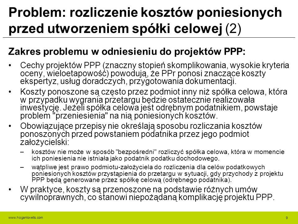 www.hoganlovells.com Problem: rozliczenie kosztów poniesionych przed utworzeniem spółki celowej (2) Zakres problemu w odniesieniu do projektów PPP: Cechy projektów PPP (znaczny stopień skomplikowania, wysokie kryteria oceny, wieloetapowość) powodują, że PPr ponosi znaczące koszty ekspertyz, usług doradczych, przygotowania dokumentacji.