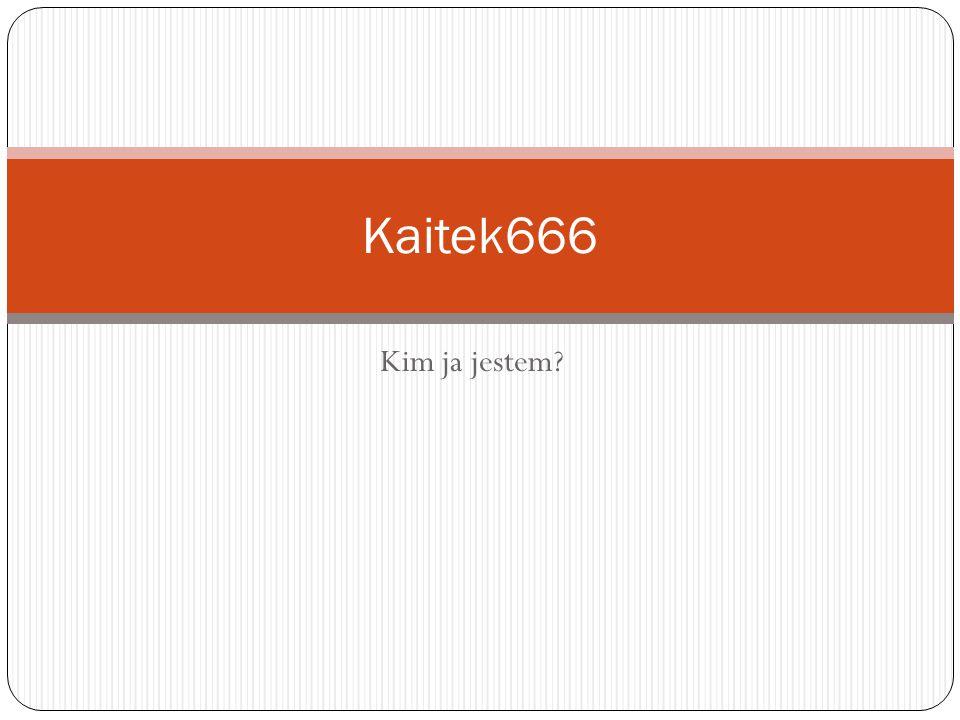 Kim ja jestem Kaitek666