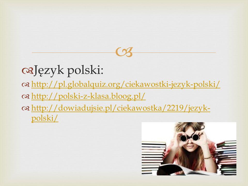   Język polski:  http://pl.globalquiz.org/ciekawostki-jezyk-polski/ http://pl.globalquiz.org/ciekawostki-jezyk-polski/  http://polski-z-klasa.bloog.pl/ http://polski-z-klasa.bloog.pl/  http://dowiadujsie.pl/ciekawostka/2219/jezyk- polski/ http://dowiadujsie.pl/ciekawostka/2219/jezyk- polski/