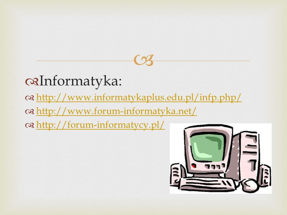   Informatyka:  http://www.informatykaplus.edu.pl/infp.php/ http://www.informatykaplus.edu.pl/infp.php/  http://www.forum-informatyka.net/ http://