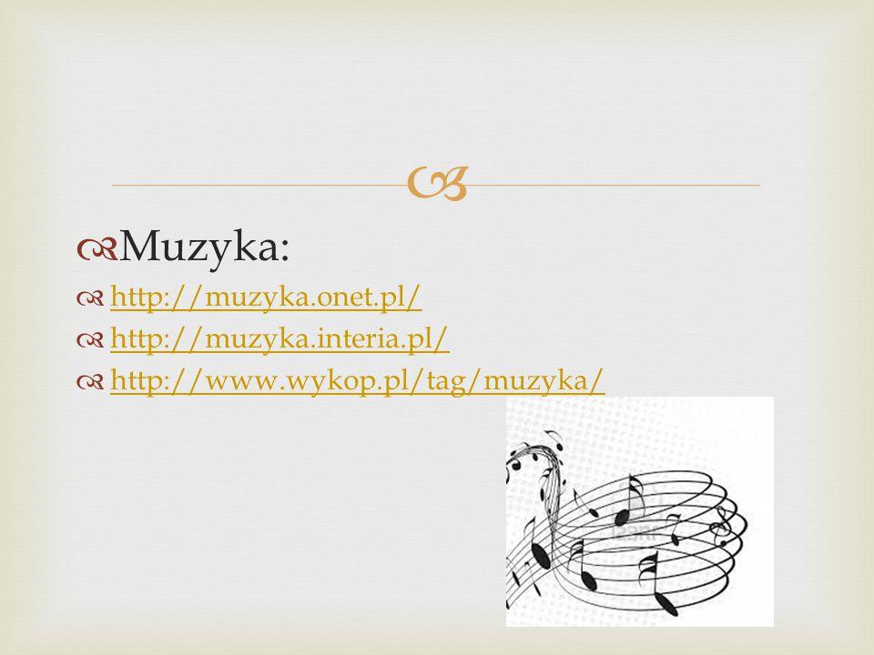   Muzyka:  http://muzyka.onet.pl/ http://muzyka.onet.pl/  http://muzyka.interia.pl/ http://muzyka.interia.pl/  http://www.wykop.pl/tag/muzyka/ http://www.wykop.pl/tag/muzyka/
