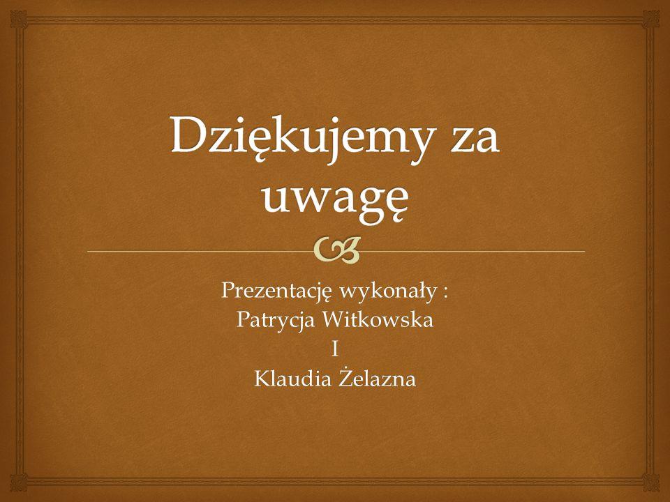 Prezentację wykonały : Patrycja Witkowska I Klaudia Żelazna